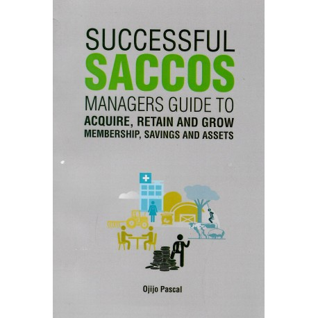 SUCCESSFUL SACCOS : MANAGER'S GUIDE TO AQUIRE, RETAIN AND GROW MEMBERSHIP, SAVINGS AND ASSETS