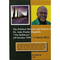 The political Miracles and defects of Dr. John Pombe Magufuli- The Bulldozer